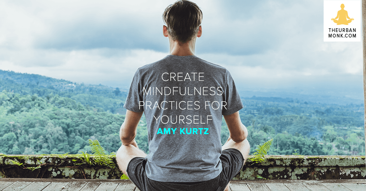 Create Mindfulness Practices For Yourself - @AmyNKurtz via @PedramShojai