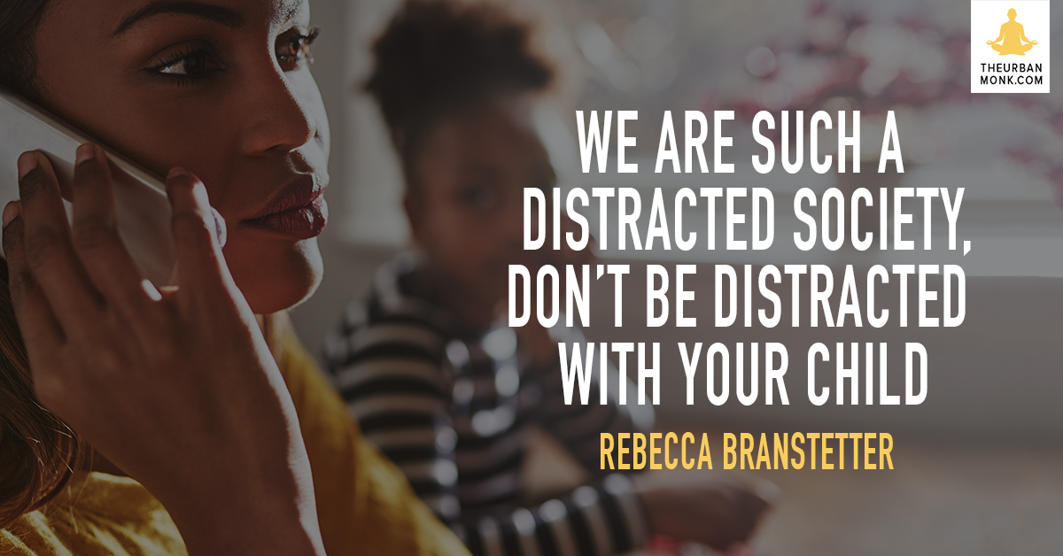 We Are Such A Distracted Society. Don't Be Distracted With Your Child - Rebecca Branstetter via @PedramShojai