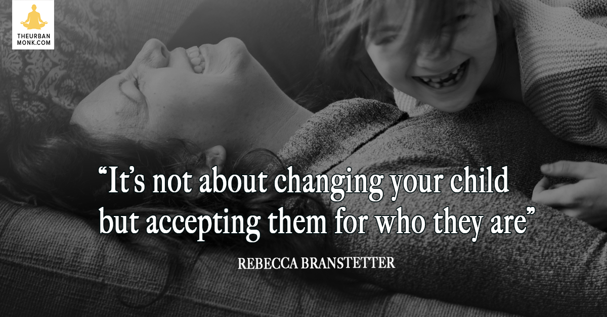 It's Not About Changing Your Child, But Accepting Them For Who They Are - Rebecca Branstetter via @PedramShojai
