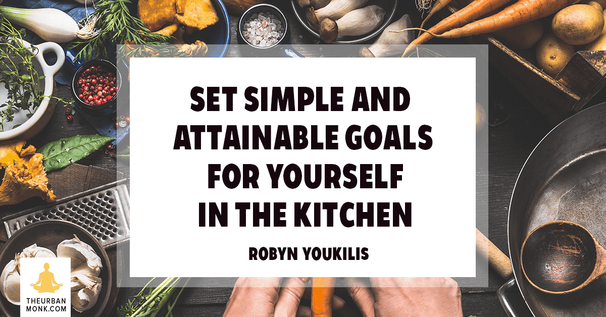 Set Simple And Attainable Goals For Yourself In The Kitchen - @RobynYoukilis via @PedramShojai