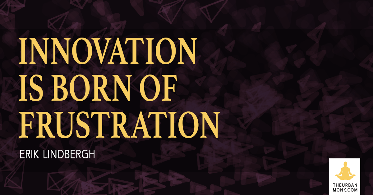 Innovation Is Born Of Frustration - @ErikLindbergh via @PedramShojai
