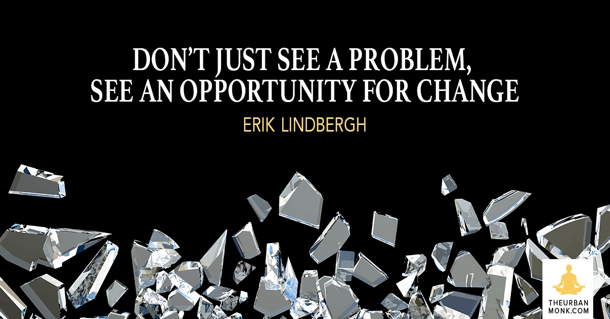 Don't Just See A Problem, See An Opportunity For Change - @ErikLindbergh via @PedramShojai