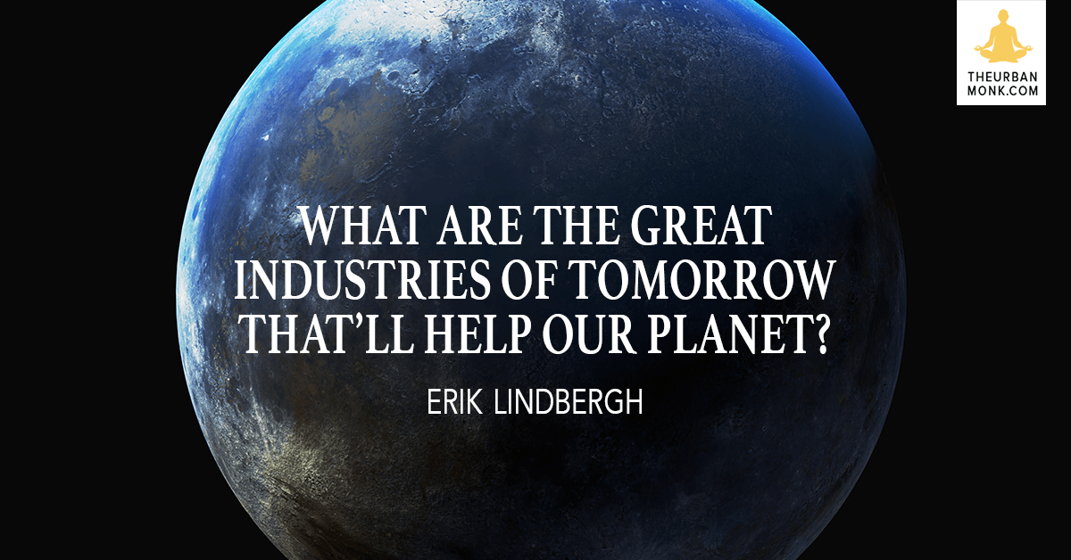 What Are The Great Industries Of Tomorrow That'll Help Our Planet - @ErikLindbergh via @PedramShojai