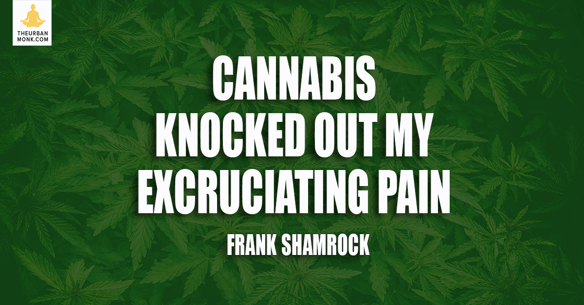 Cannabis Knocked Out My Excruciating Pain - @frankshamrock via @PedramShojai