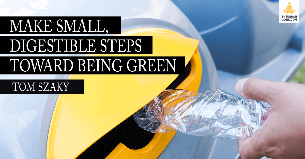 Make Small, Digestible Steps Toward Being Green - Tom Szaky (@TerraCycle) via @PedramShojai