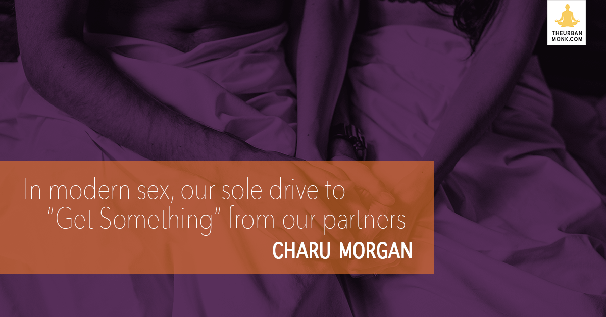 "In Modern Sex, Our Sole Drive Is To ""Get Something"" From Our Partners - #CharuMorgan via @PedramShojai"