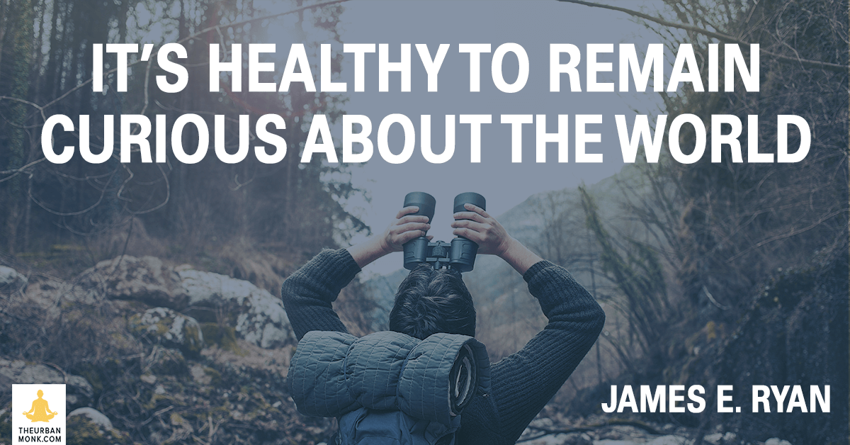 It's Healthy To Remain Curious About The World - #JamesERyan via @PedramShojai #WaitWhat