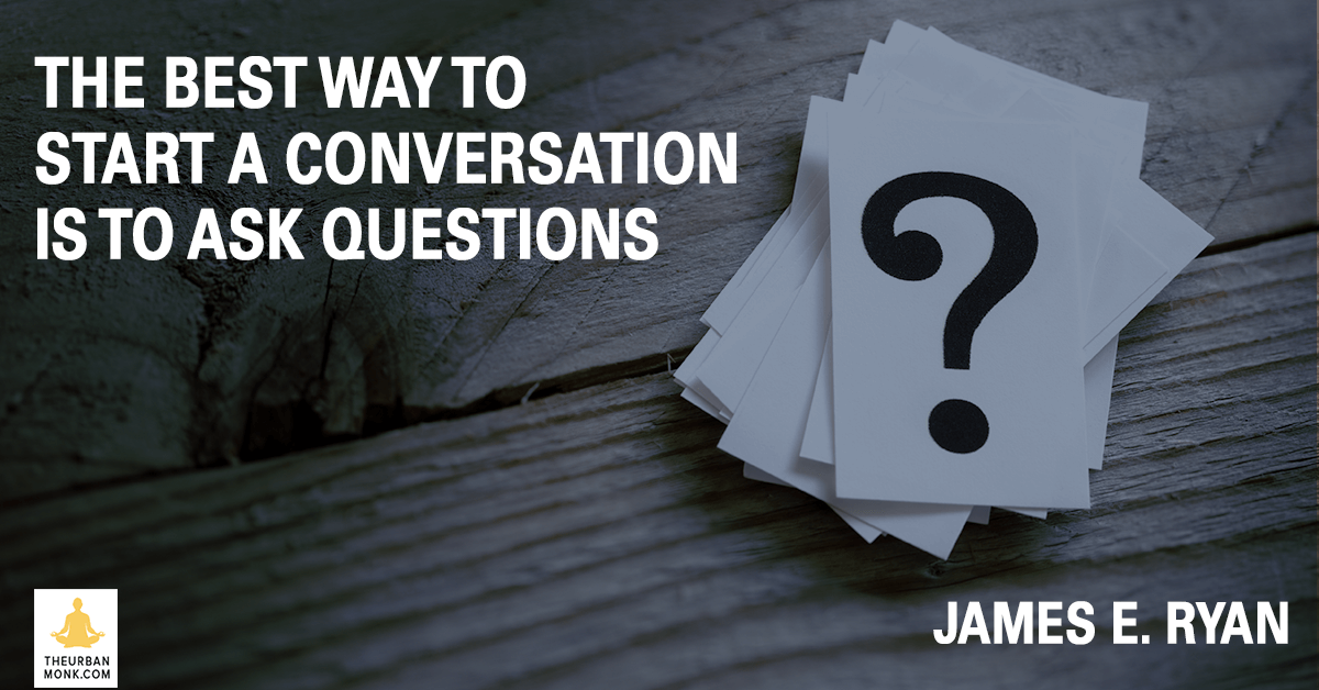 The Best Way To Start A Conversation Is To Ask Questions - #JamesERyan via @PedramShojai #WaitWhat