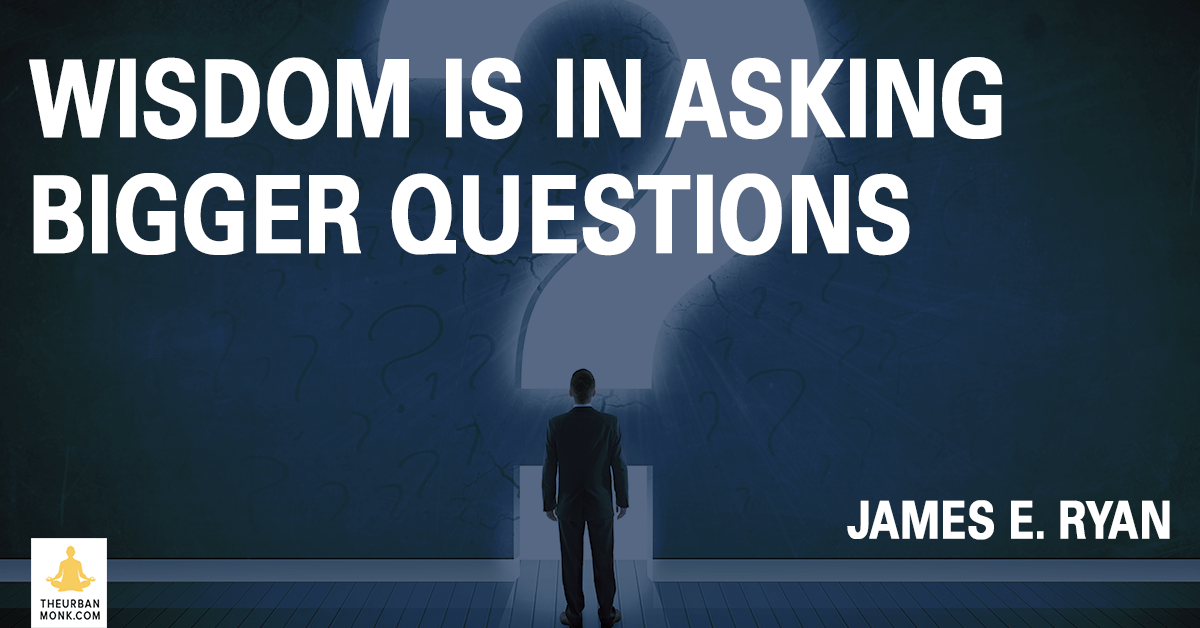 Wisdom Is In Asking Bigger Questions - #JamesERyan via @PedramShojai #WaitWhat