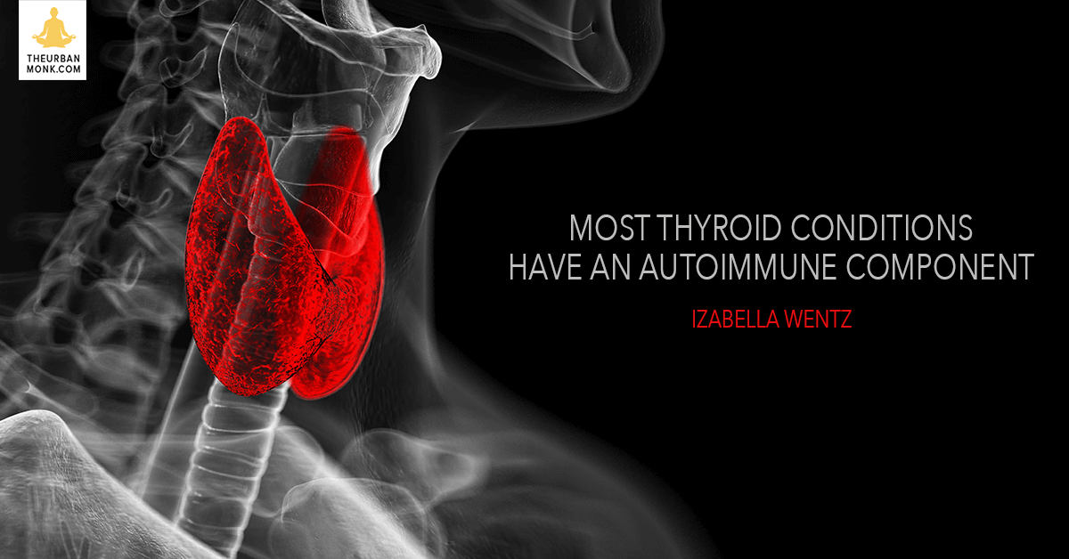Most Thyroid Conditions Have An Autoimmune Component - @DrIzabellaWentz via @PedramShojai