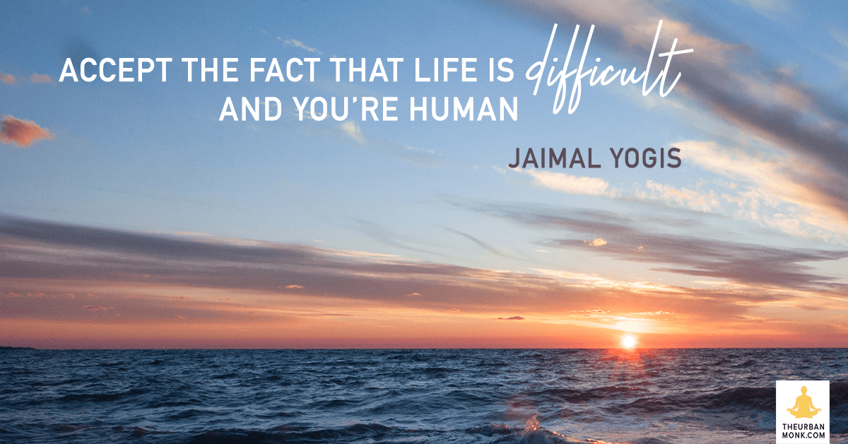 Accept The Face That Life Is Difficult And You're Human - Jaimal Yogis via @PedramShojai
